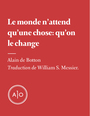 Couverture du livre Le monde n'attend qu'une chose: qu'on le change - De Botton Alain - 9782897592936