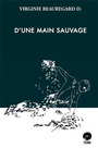 Book cover: D'une main sauvage - Beauregard D. Virginie - 9782981391131
